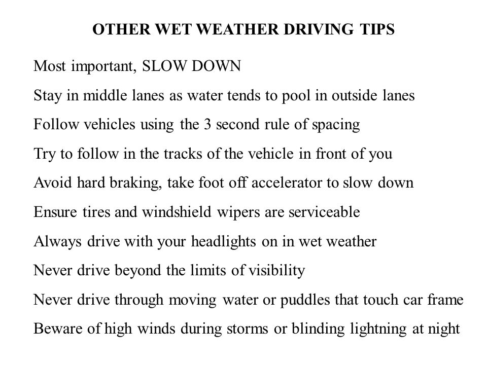 OTHER WET WEATHER DRIVING TIPS Most important, SLOW DOWN Stay in middle lanes as water tends to pool in outside lanes Follow vehicles using the 3 second rule of spacing Try to follow in the tracks of the vehicle in front of you Avoid hard braking, take foot off accelerator to slow down Ensure tires and windshield wipers are serviceable Always drive with your headlights on in wet weather Never drive beyond the limits of visibility Never drive through moving water or puddles that touch car frame Beware of high winds during storms or blinding lightning at night