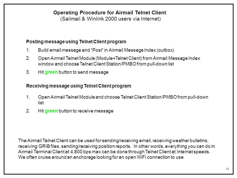 19 Operating Procedure for Airmail Telnet Client (Sailmail & Winlink 2000 users via Internet) Posting message using Telnet Client program 1.Build emai
