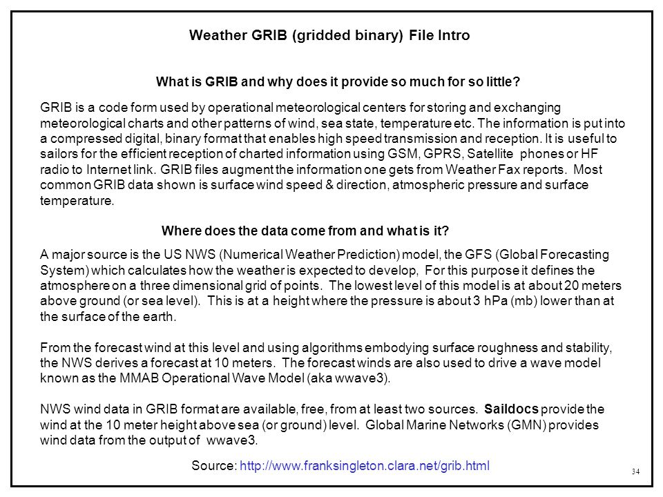 34 Source: http://www.franksingleton.clara.net/grib.html Weather GRIB (gridded binary) File Intro GRIB is a code form used by operational meteorologic