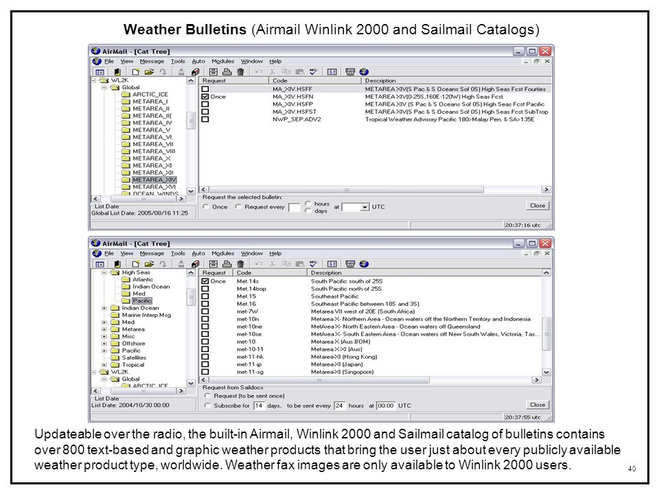 40 Weather Bulletins (Airmail Winlink 2000 and Sailmail Catalogs) Updateable over the radio, the built-in Airmail, Winlink 2000 and Sailmail catalog o
