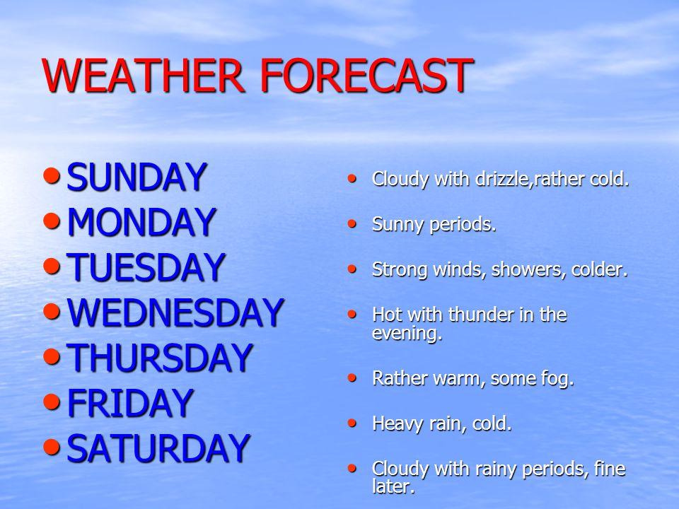 WEATHER FORECAST SUNDAY SUNDAY MONDAY MONDAY TUESDAY TUESDAY WEDNESDAY WEDNESDAY THURSDAY THURSDAY FRIDAY FRIDAY SATURDAY SATURDAY Cloudy with drizzle,rather cold.