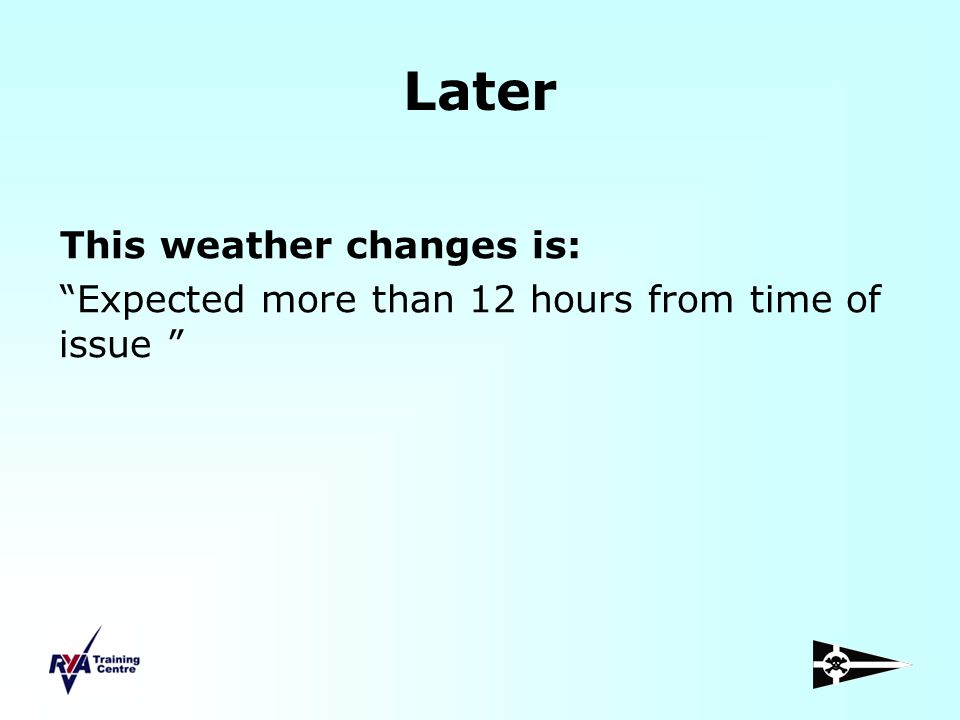 Later This weather changes is: Expected more than 12 hours from time of issue