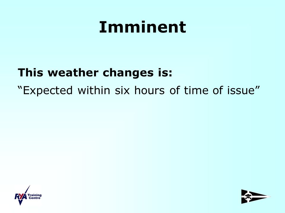 Imminent This weather changes is: Expected within six hours of time of issue