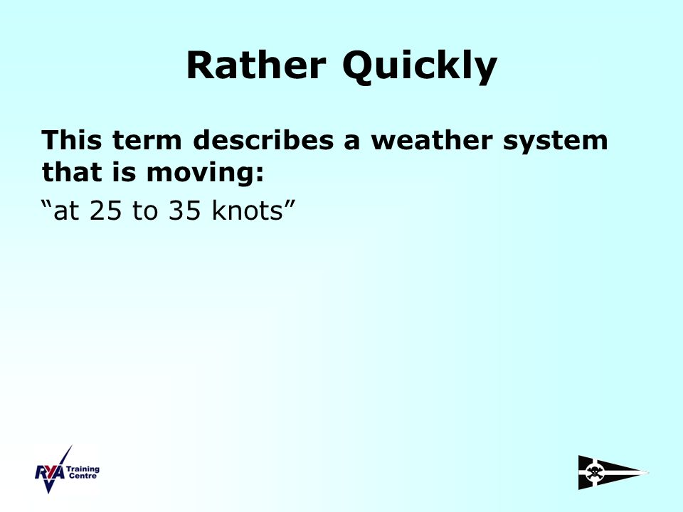 Rather Quickly This term describes a weather system that is moving: at 25 to 35 knots