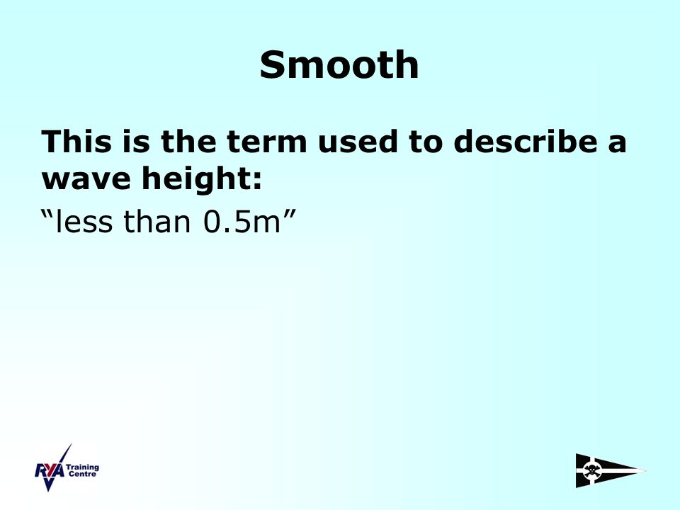 Smooth This is the term used to describe a wave height: less than 0.5m