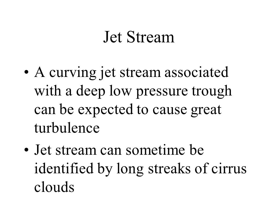 Jet Stream A curving jet stream associated with a deep low pressure trough can be expected to cause great turbulence Jet stream can sometime be identi