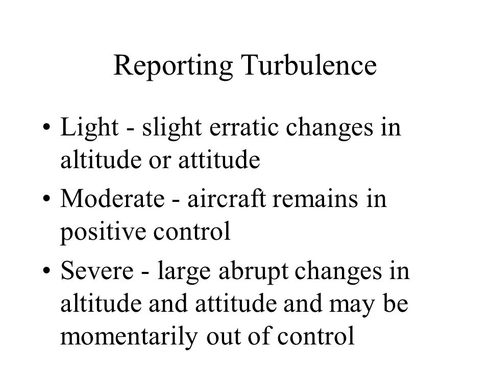 Reporting Turbulence Light - slight erratic changes in altitude or attitude Moderate - aircraft remains in positive control Severe - large abrupt chan