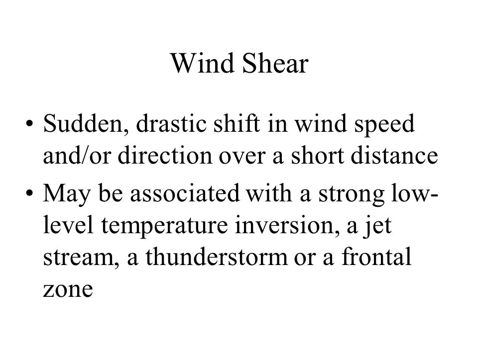 Wind Shear Sudden, drastic shift in wind speed and/or direction over a short distance May be associated with a strong low- level temperature inversion