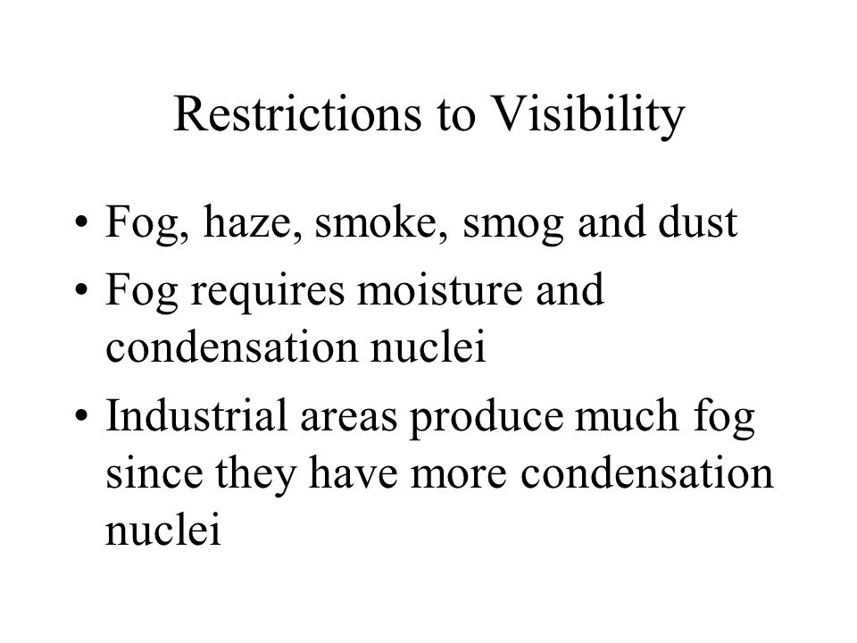 Restrictions to Visibility Fog, haze, smoke, smog and dust Fog requires moisture and condensation nuclei Industrial areas produce much fog since they