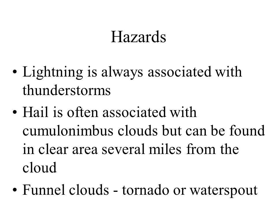 Hazards Lightning is always associated with thunderstorms Hail is often associated with cumulonimbus clouds but can be found in clear area several mil