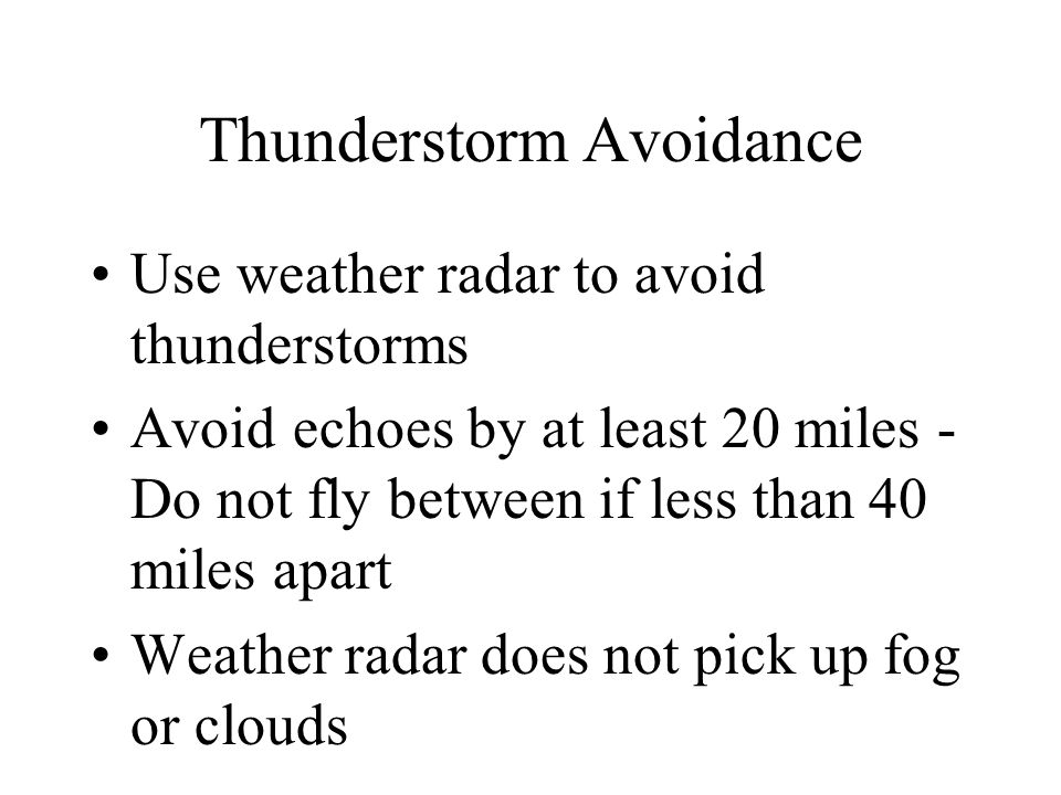 Thunderstorm Avoidance Use weather radar to avoid thunderstorms Avoid echoes by at least 20 miles - Do not fly between if less than 40 miles apart Wea