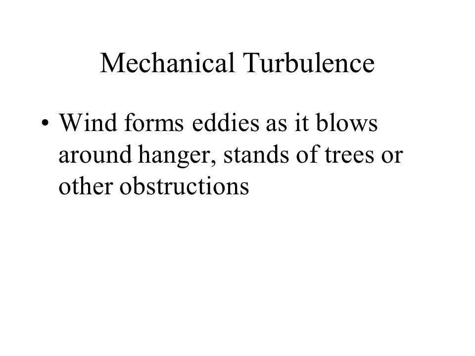 Mechanical Turbulence Wind forms eddies as it blows around hanger, stands of trees or other obstructions