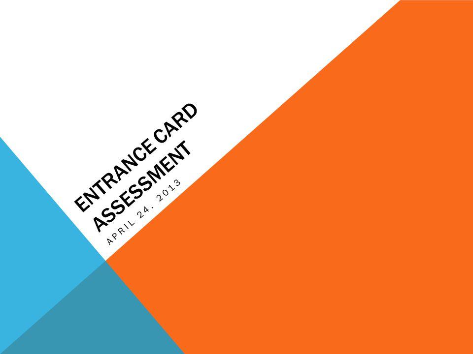 ENTRANCE CARD ASSESSMENT APRIL 24, 2013