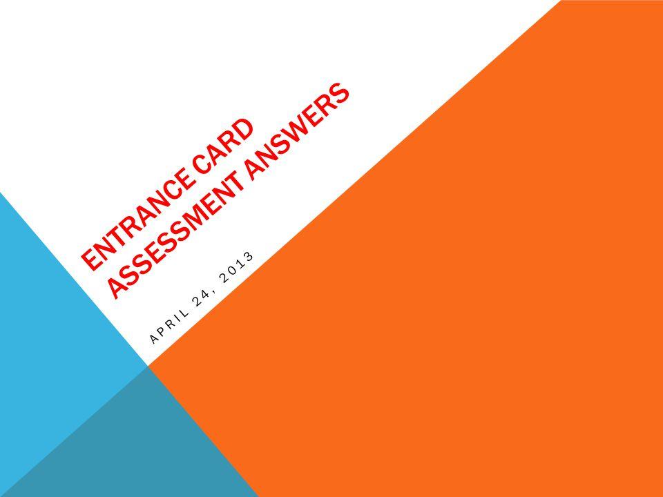 ENTRANCE CARD ASSESSMENT ANSWERS APRIL 24, 2013