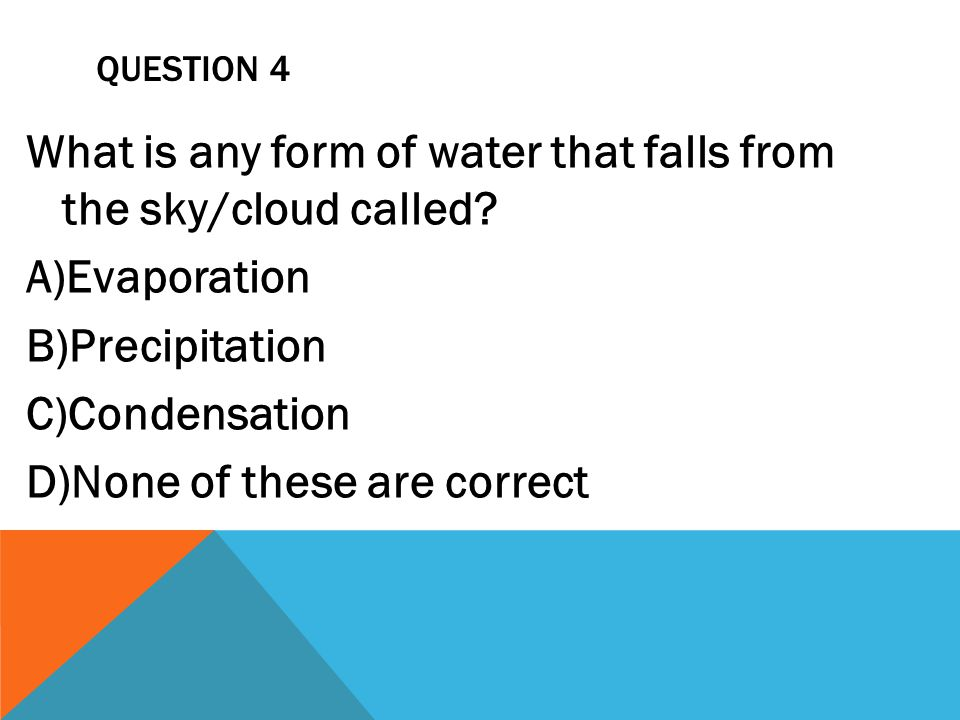 QUESTION 4 What is any form of water that falls from the sky/cloud called? A)Evaporation B)Precipitation C)Condensation D)None of these are correct