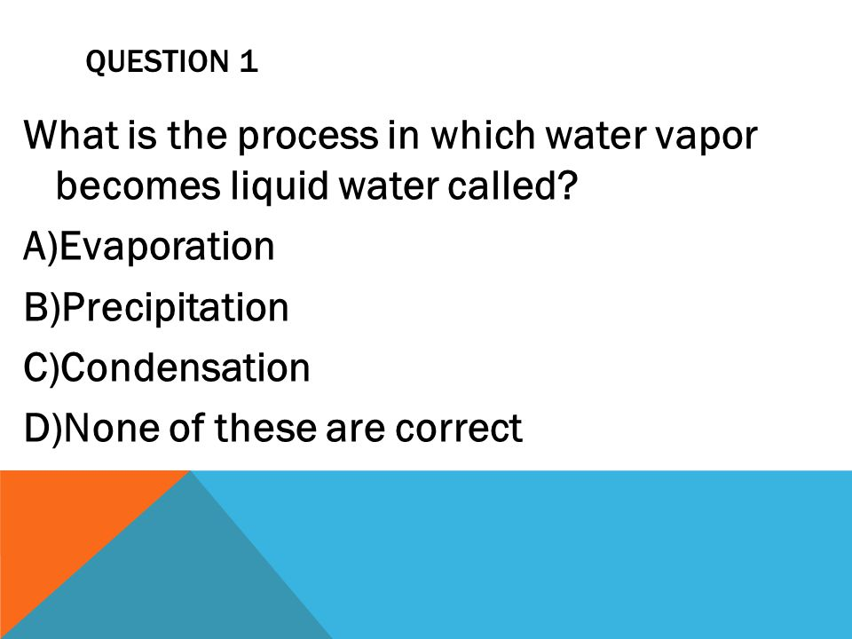 QUESTION 1 What is the process in which water vapor becomes liquid water called? A)Evaporation B)Precipitation C)Condensation D)None of these are corr