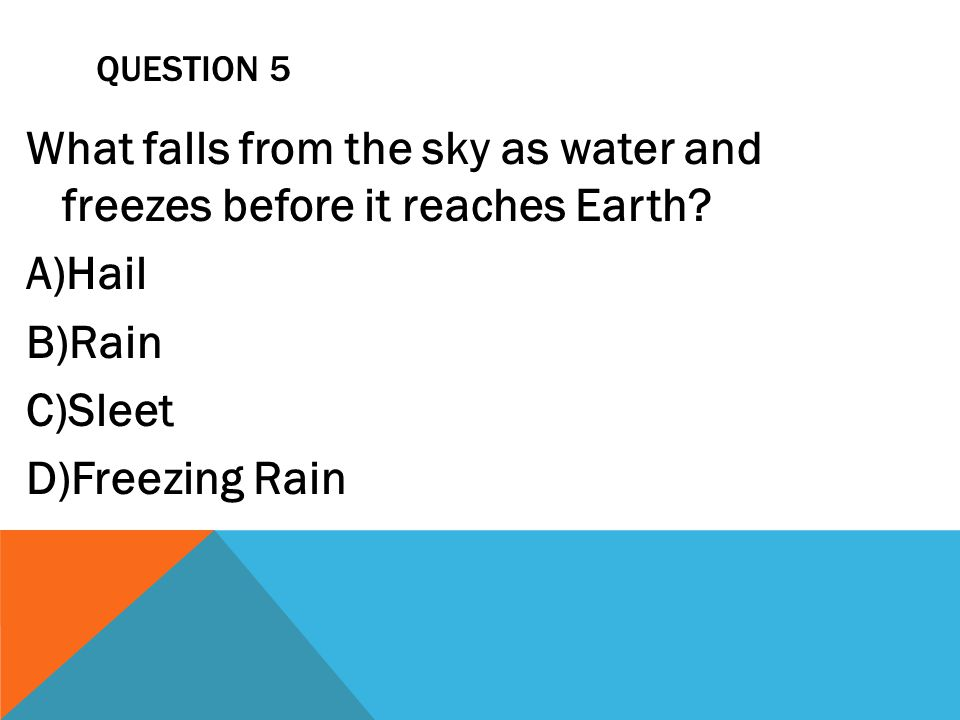 QUESTION 5 What falls from the sky as water and freezes before it reaches Earth? A)Hail B)Rain C)Sleet D)Freezing Rain
