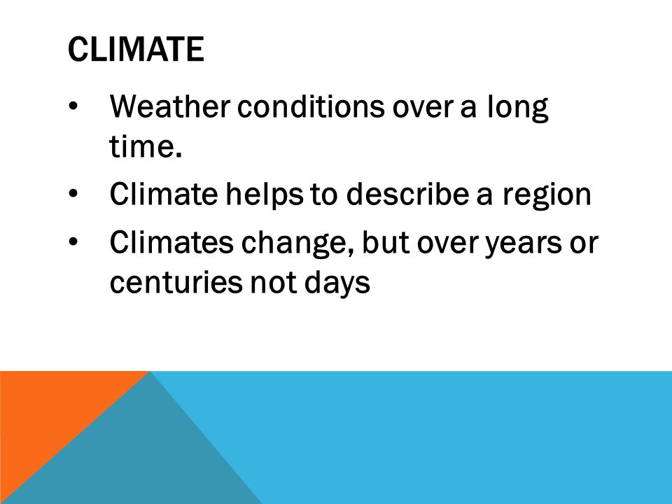 CLIMATE Weather conditions over a long time. Climate helps to describe a region Climates change, but over years or centuries not days