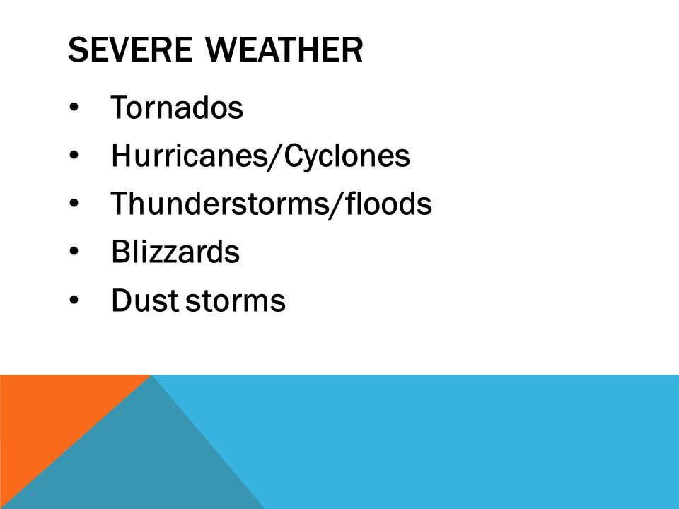 SEVERE WEATHER Tornados Hurricanes/Cyclones Thunderstorms/floods Blizzards Dust storms
