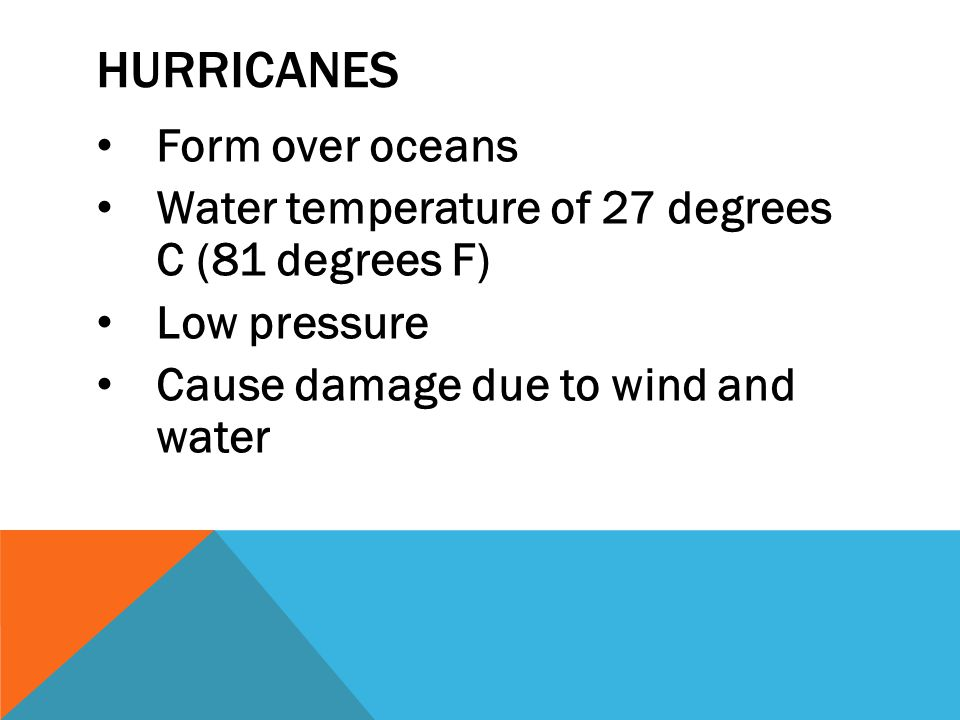 HURRICANES Form over oceans Water temperature of 27 degrees C (81 degrees F) Low pressure Cause damage due to wind and water