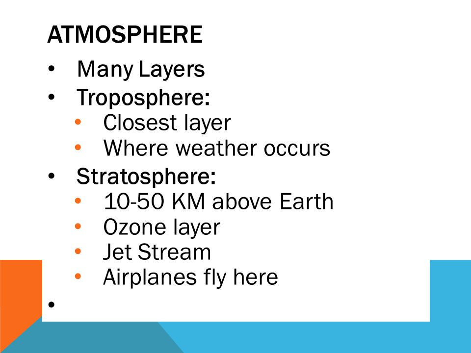 ATMOSPHERE Many Layers Troposphere: Closest layer Where weather occurs Stratosphere: 10-50 KM above Earth Ozone layer Jet Stream Airplanes fly here