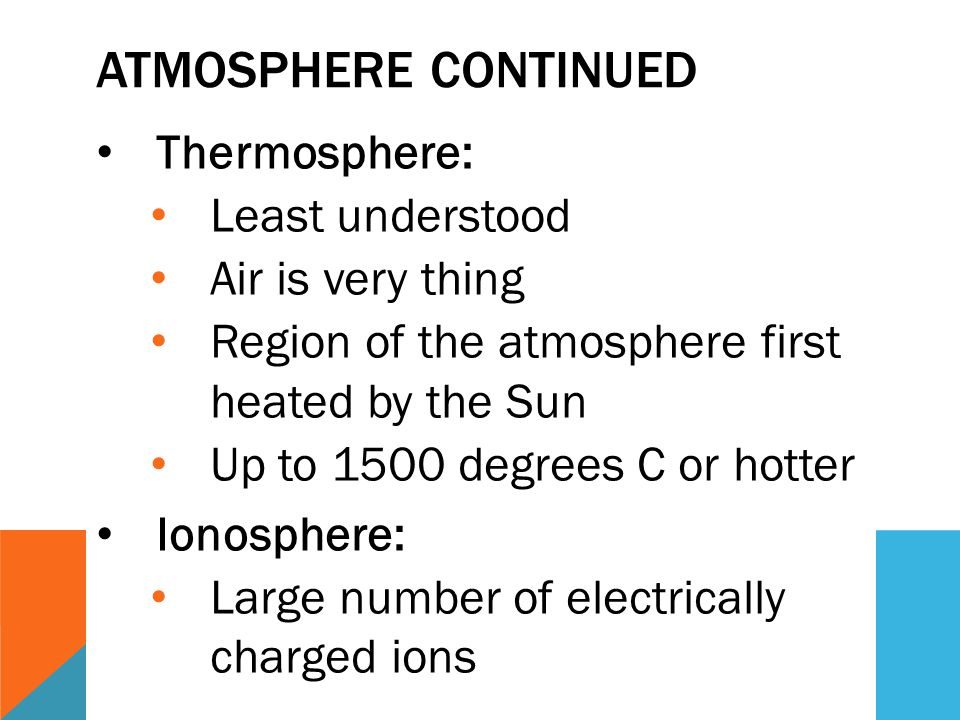 ATMOSPHERE CONTINUED Thermosphere: Least understood Air is very thing Region of the atmosphere first heated by the Sun Up to 1500 degrees C or hotter