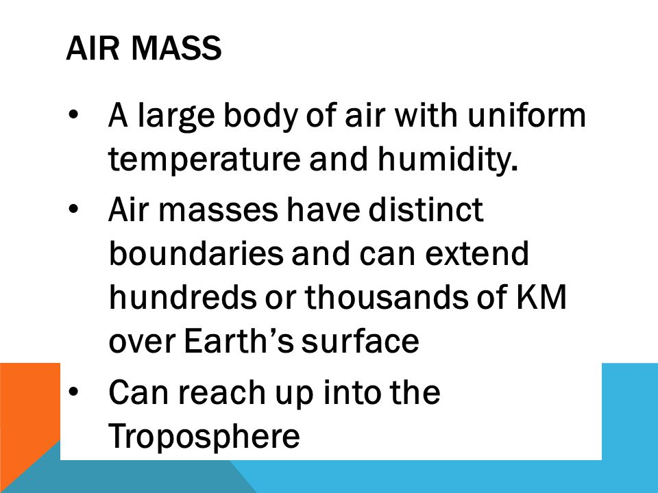 AIR MASS A large body of air with uniform temperature and humidity. Air masses have distinct boundaries and can extend hundreds or thousands of KM ove