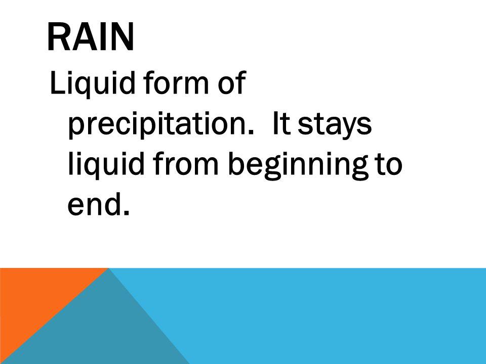 RAIN Liquid form of precipitation. It stays liquid from beginning to end.
