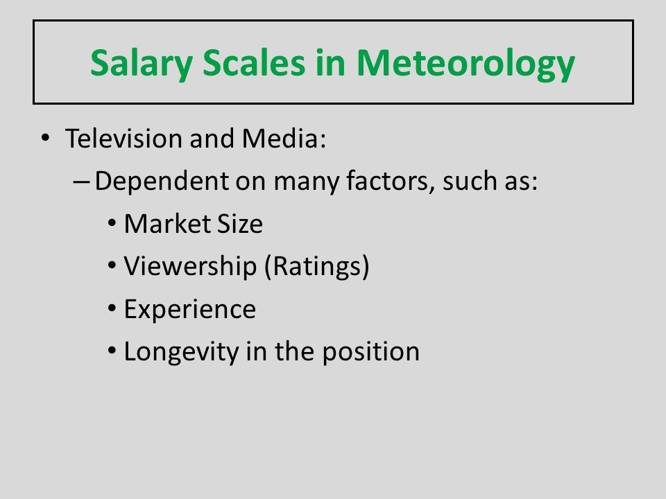 Salary Scales in Meteorology Television and Media: – Dependent on many factors, such as: Market Size Viewership (Ratings) Experience Longevity in the