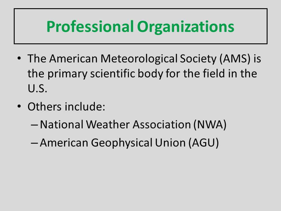 Professional Organizations The American Meteorological Society (AMS) is the primary scientific body for the field in the U.S. Others include: – Nation
