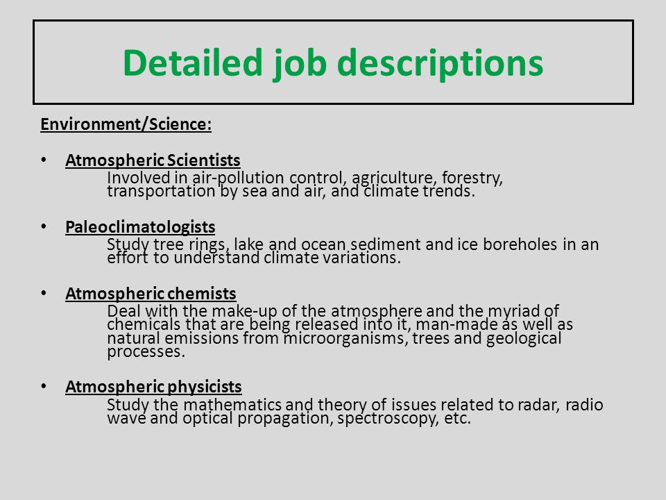 Detailed job descriptions Environment/Science: Atmospheric Scientists Involved in air-pollution control, agriculture, forestry, transportation by sea