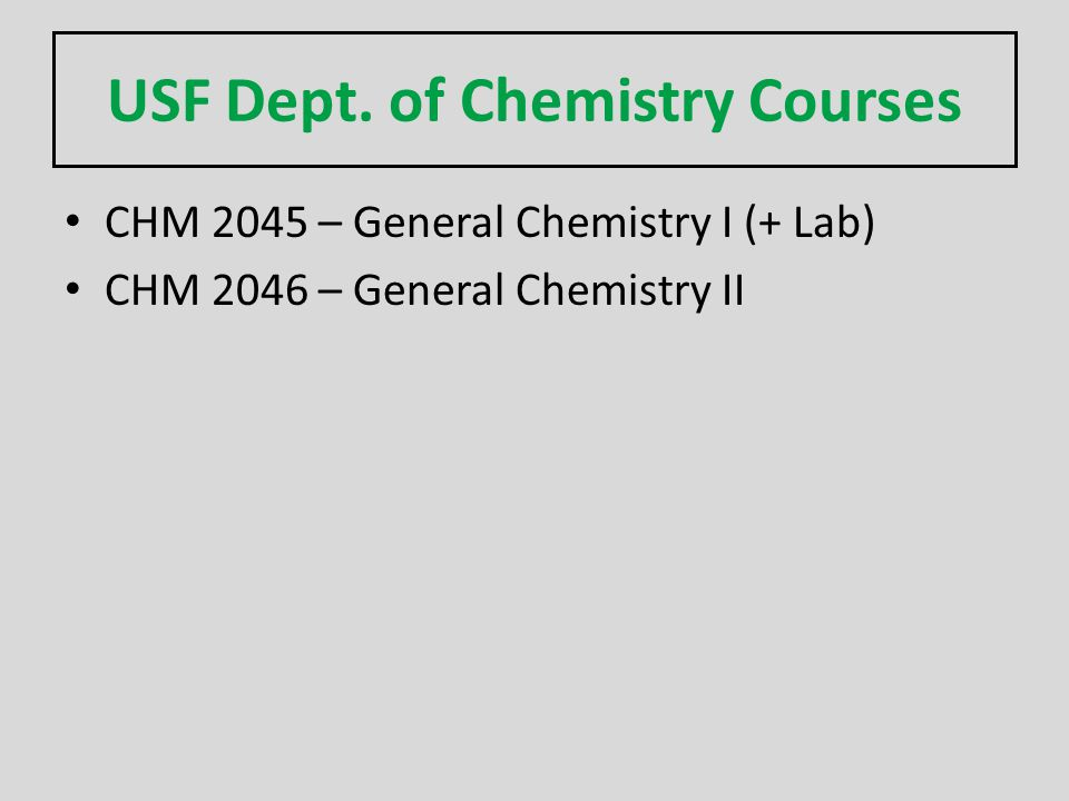 USF Dept. of Chemistry Courses CHM 2045 – General Chemistry I (+ Lab) CHM 2046 – General Chemistry II