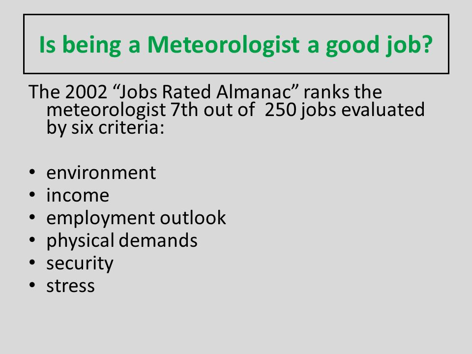 Is being a Meteorologist a good job? The 2002 Jobs Rated Almanac ranks the meteorologist 7th out of 250 jobs evaluated by six criteria: environment in