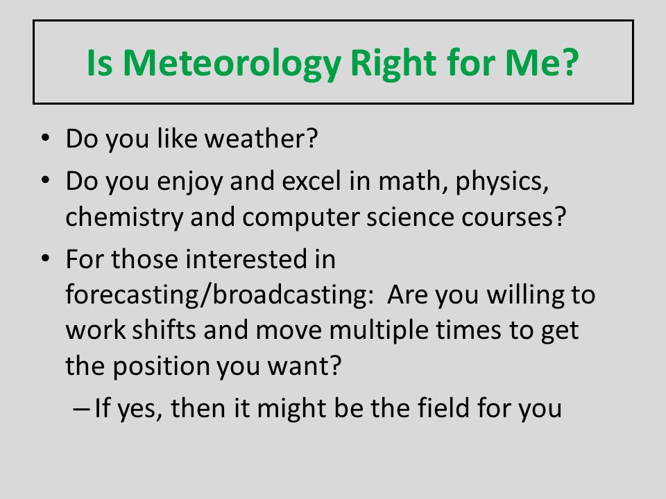 Is Meteorology Right for Me? Do you like weather? Do you enjoy and excel in math, physics, chemistry and computer science courses? For those intereste