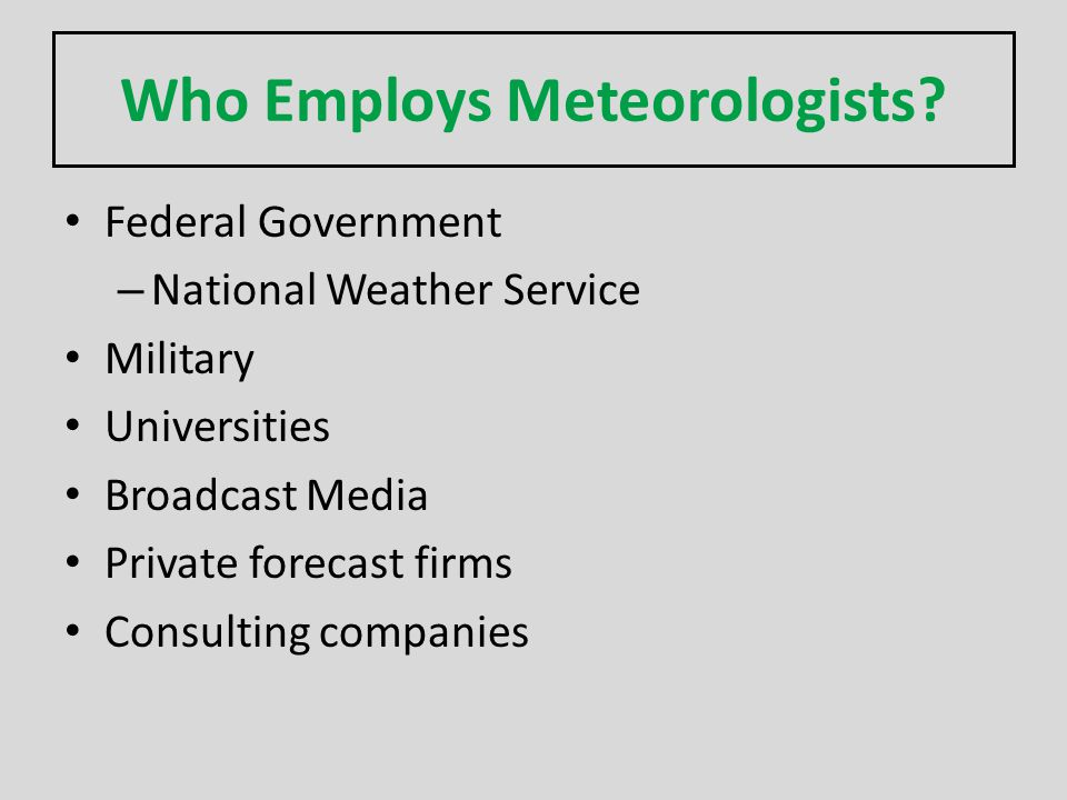 Who Employs Meteorologists? Federal Government – National Weather Service Military Universities Broadcast Media Private forecast firms Consulting comp
