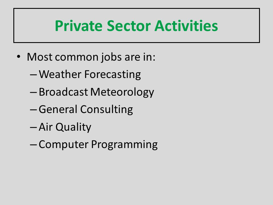 Private Sector Activities Most common jobs are in: – Weather Forecasting – Broadcast Meteorology – General Consulting – Air Quality – Computer Program