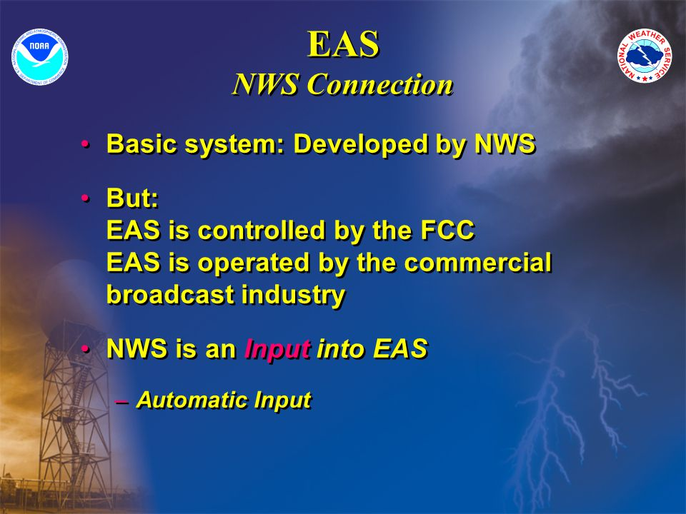 EAS NWS Connection Basic system: Developed by NWS But: EAS is controlled by the FCC EAS is operated by the commercial broadcast industry NWS is an Input into EAS –Automatic Input Basic system: Developed by NWS But: EAS is controlled by the FCC EAS is operated by the commercial broadcast industry NWS is an Input into EAS –Automatic Input