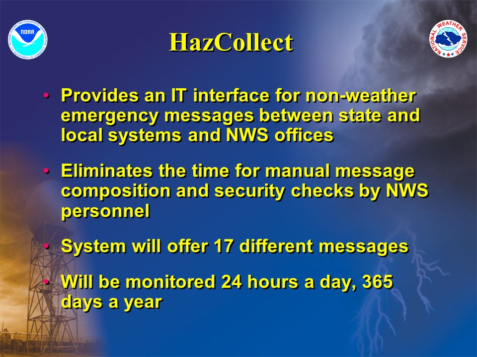 HazCollect Provides an IT interface for non-weather emergency messages between state and local systems and NWS offices Eliminates the time for manual message composition and security checks by NWS personnel System will offer 17 different messages Will be monitored 24 hours a day, 365 days a year Provides an IT interface for non-weather emergency messages between state and local systems and NWS offices Eliminates the time for manual message composition and security checks by NWS personnel System will offer 17 different messages Will be monitored 24 hours a day, 365 days a year