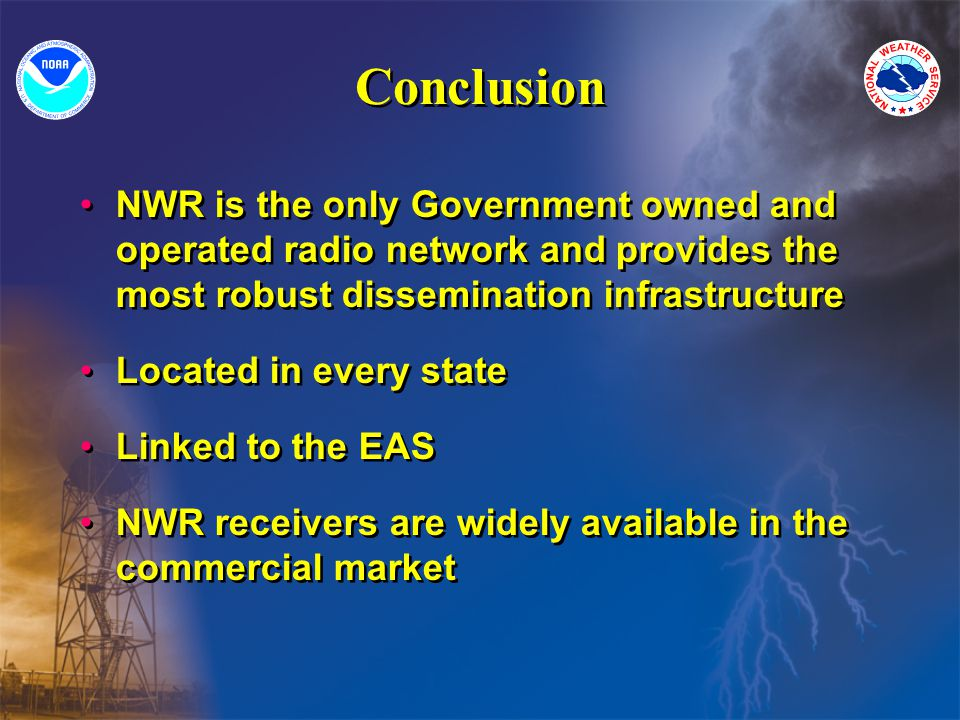 Conclusion NWR is the only Government owned and operated radio network and provides the most robust dissemination infrastructure Located in every state Linked to the EAS NWR receivers are widely available in the commercial market NWR is the only Government owned and operated radio network and provides the most robust dissemination infrastructure Located in every state Linked to the EAS NWR receivers are widely available in the commercial market