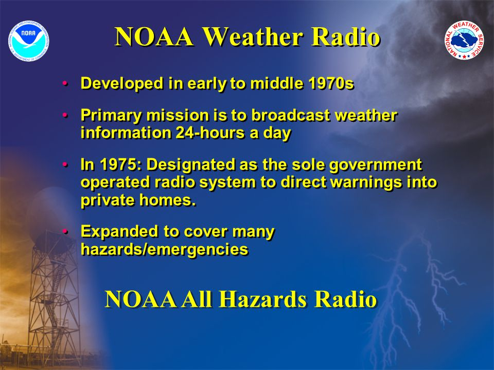 NOAA Weather Radio Developed in early to middle 1970s Primary mission is to broadcast weather information 24-hours a day In 1975: Designated as the sole government operated radio system to direct warnings into private homes.