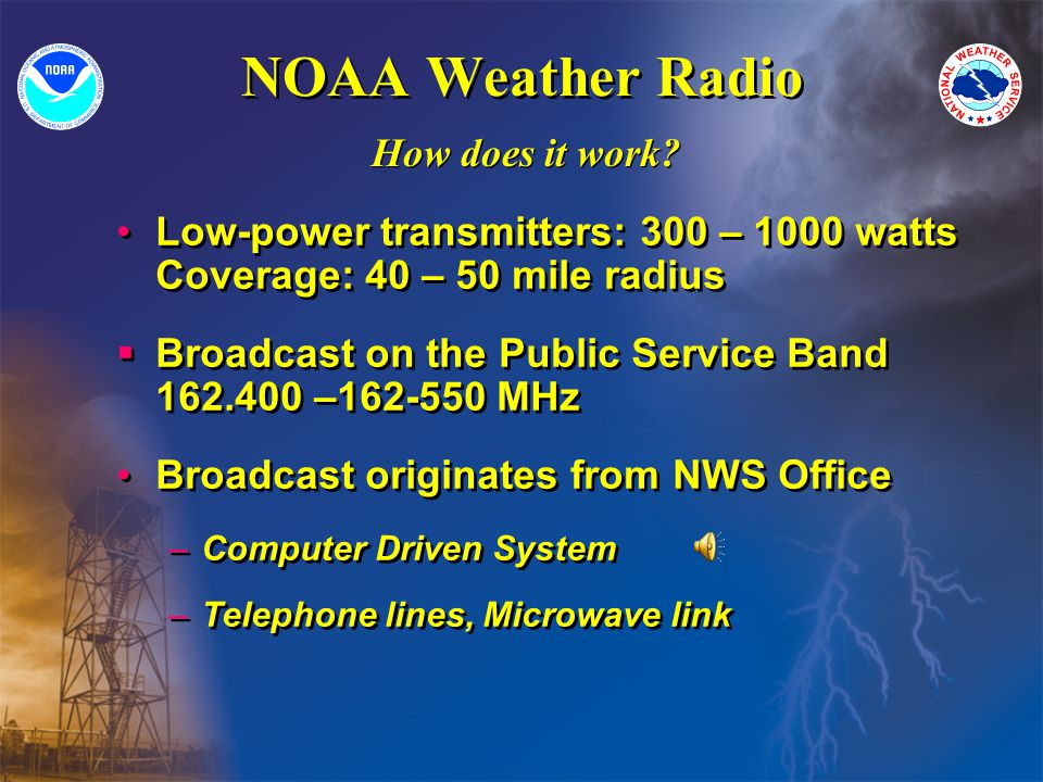 NOAA Weather Radio Low-power transmitters: 300 – 1000 watts Coverage: 40 – 50 mile radius Broadcast on the Public Service Band 162.400 –162-550 MHz Broadcast originates from NWS Office –Computer Driven System –Telephone lines, Microwave link Low-power transmitters: 300 – 1000 watts Coverage: 40 – 50 mile radius Broadcast on the Public Service Band 162.400 –162-550 MHz Broadcast originates from NWS Office –Computer Driven System –Telephone lines, Microwave link How does it work