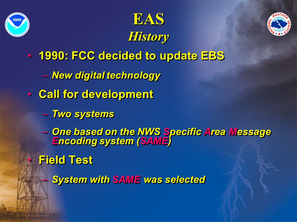 EAS History 1990: FCC decided to update EBS –New digital technology Call for development –Two systems –One based on the NWS Specific Area Message Encoding system (SAME) Field Test –System with SAME was selected 1990: FCC decided to update EBS –New digital technology Call for development –Two systems –One based on the NWS Specific Area Message Encoding system (SAME) Field Test –System with SAME was selected