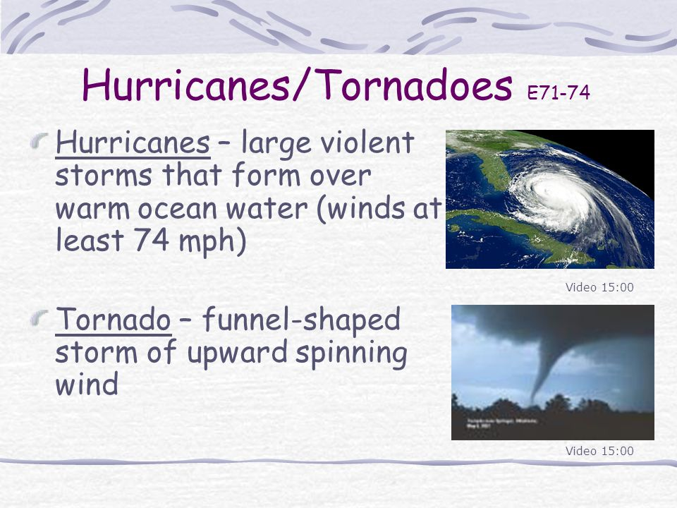 Hurricanes/Tornadoes E71-74 Hurricanes – large violent storms that form over warm ocean water (winds at least 74 mph) Tornado – funnel-shaped storm of upward spinning wind Video 15:00
