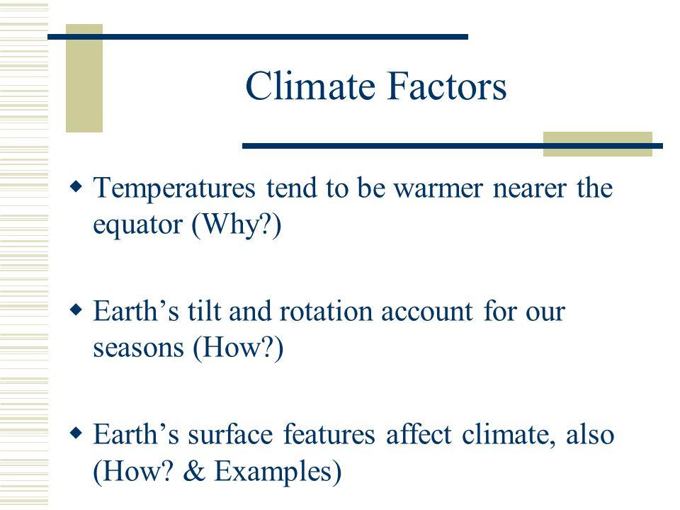 Climate Factors Temperatures tend to be warmer nearer the equator (Why ) Earths tilt and rotation account for our seasons (How ) Earths surface features affect climate, also (How.