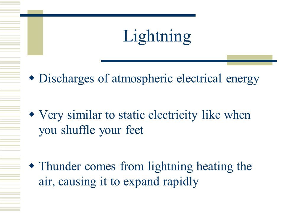 Lightning Discharges of atmospheric electrical energy Very similar to static electricity like when you shuffle your feet Thunder comes from lightning heating the air, causing it to expand rapidly