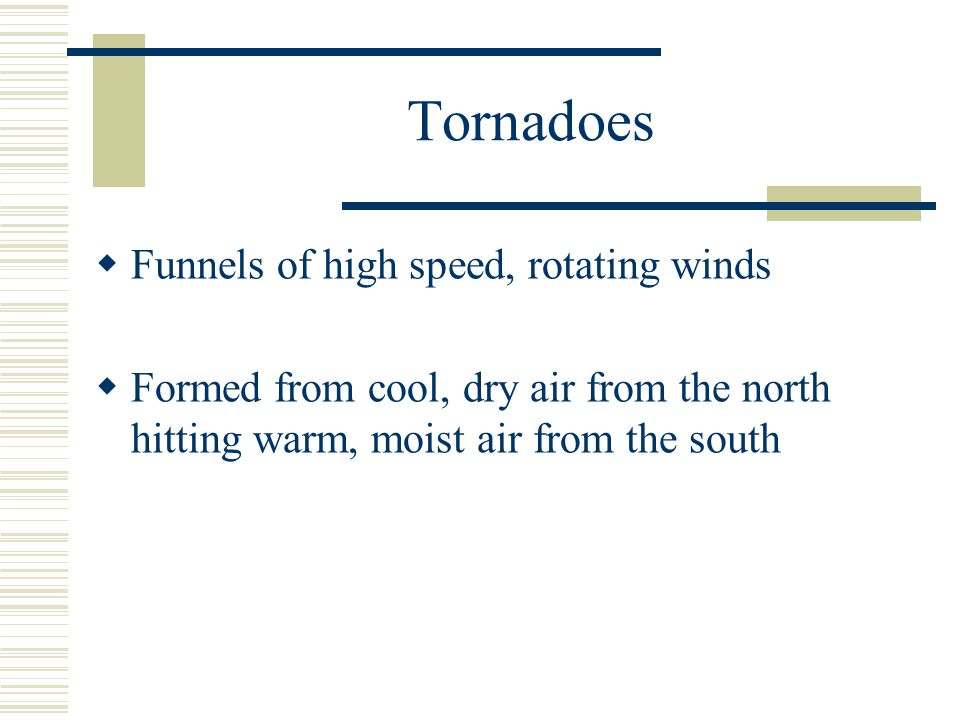 Tornadoes Funnels of high speed, rotating winds Formed from cool, dry air from the north hitting warm, moist air from the south