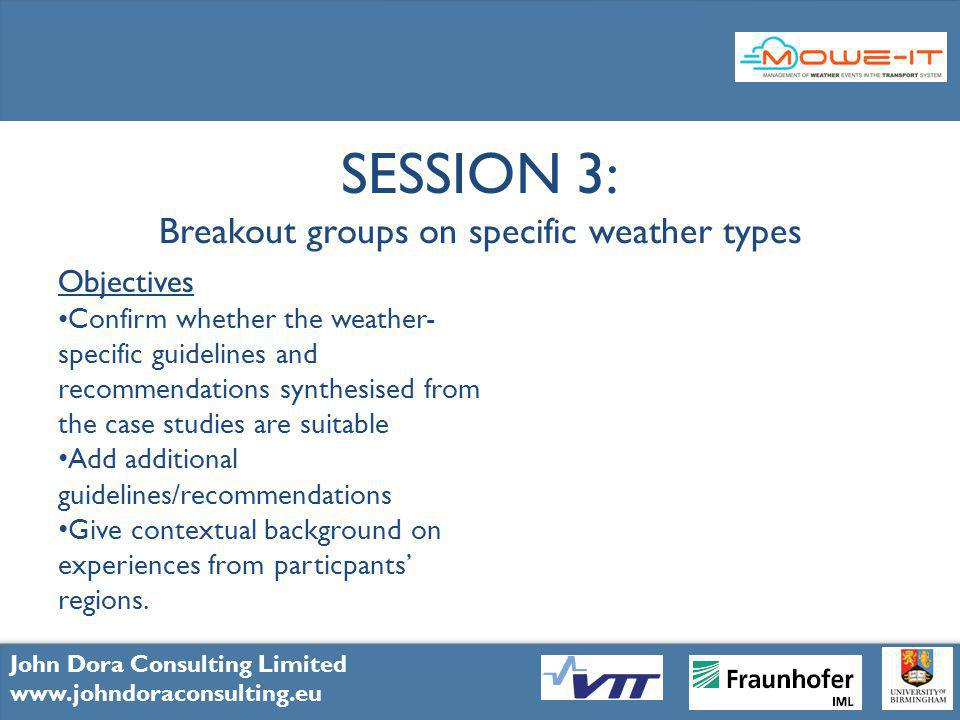 11 John Dora Consulting Limited www.johndoraconsulting.eu SESSION 3: Breakout groups on specific weather types Objectives Confirm whether the weather- specific guidelines and recommendations synthesised from the case studies are suitable Add additional guidelines/recommendations Give contextual background on experiences from particpants regions.