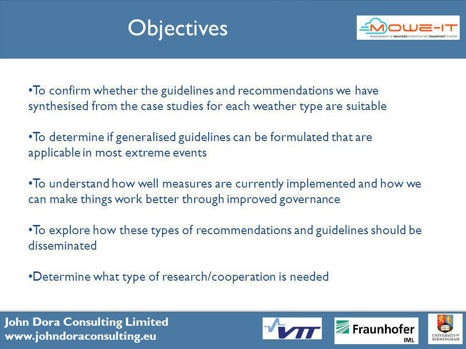 8 John Dora Consulting Limited www.johndoraconsulting.eu John Dora Consulting Limited www.johndoraconsulting.eu John Dora Consulting Limited www.johndoraconsulting.eu Objectives To confirm whether the guidelines and recommendations we have synthesised from the case studies for each weather type are suitable To determine if generalised guidelines can be formulated that are applicable in most extreme events To understand how well measures are currently implemented and how we can make things work better through improved governance To explore how these types of recommendations and guidelines should be disseminated Determine what type of research/cooperation is needed
