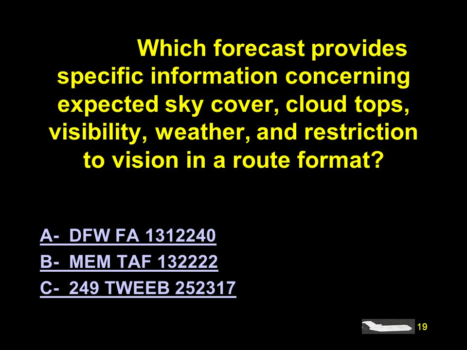 19 #4185. Which forecast provides specific information concerning expected sky cover, cloud tops, visibility, weather, and restriction to vision in a