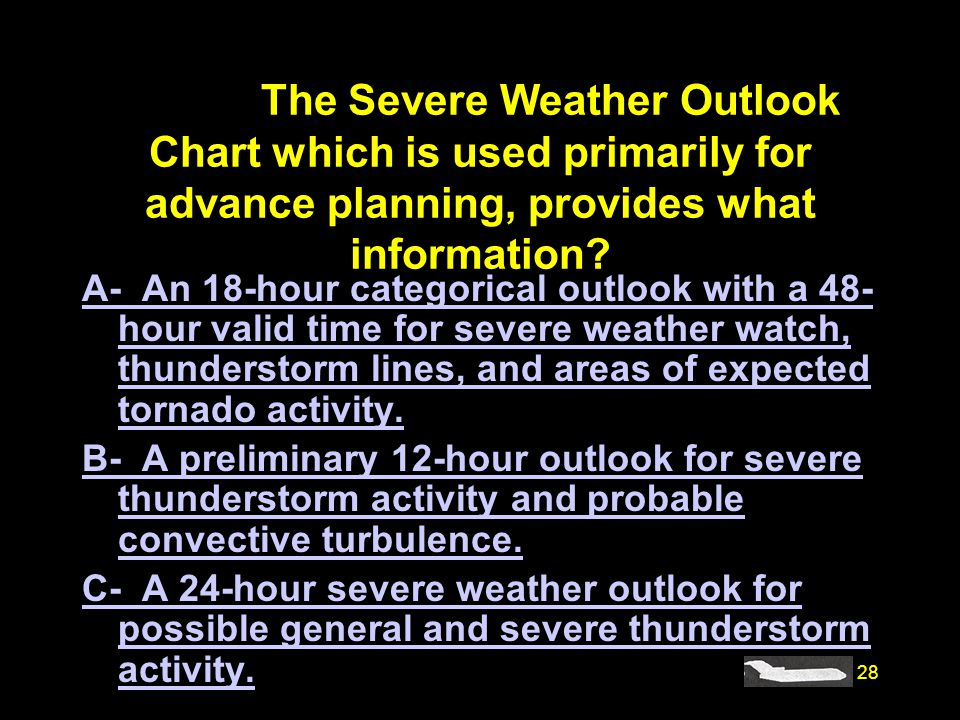 28 #4239. The Severe Weather Outlook Chart which is used primarily for advance planning, provides what information? A- An 18-hour categorical outlook